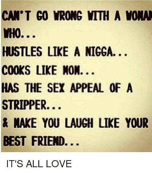 nake: CAN'T GO VRONG MTTH A WONN  WHO...  HUSTLES LIKE A NIGGA.  COOKS LIKE NON.  HAS THE SEX APPEAL OF A  STRIPPER.  NAKE YOU LAUGH LIKE YOUR  BEST FRIEND IT'S ALL LOVE