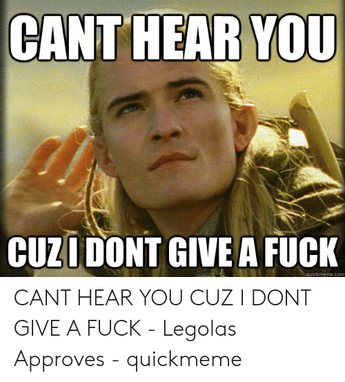 I Dont Give A Fuck Meme: CANT HEAR YOU  CUZI DONT GIVE A FUCK  quickmeme.com CANT HEAR YOU CUZ I DONT GIVE A FUCK - Legolas Approves - quickmeme