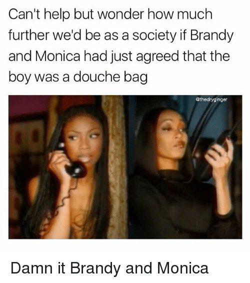 Memes, Help, and Wonder: Can't help but wonder how much  further we'd be as a society if Brandy  and Monica had just agreed that the  boy was a douche bag  @thedryginger Damn it Brandy and Monica