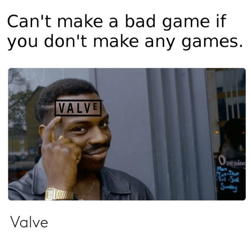 Bad, Game, and Games: Can't make a bad game if  you don't make any games.  VALVE  (OPEning  Mon  Tut-Thue  Fri-Sal  Sundany Valve