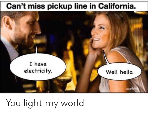 California: Can't miss pickup line in California.  I have  electricity.  Well hello.  ccphis You light my world
