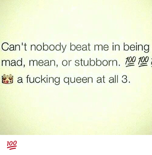 beats-me: Can't nobody beat me in being  mad, mean, or stubborn.  幽a fucking queen at all 3.  00 100 💯