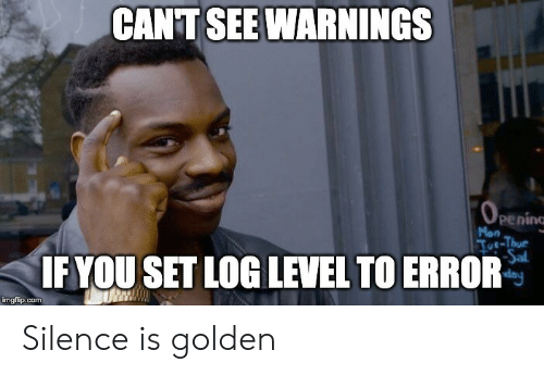 Silence Is: CANT SEE WARNINGS  OPENING  peninc  Mon  Toe-Thur  Sal  day  IF YOU SET LOG LEVEL TO ERROR  imgflip.com Silence is golden
