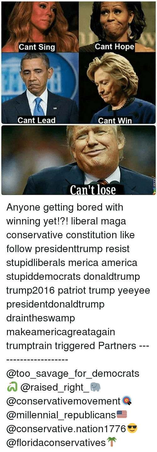 America, Bored, and Memes: Cant Sing  Cant Hope  Cant Lead  Cant Win  Can't lose Anyone getting bored with winning yet!?! liberal maga conservative constitution like follow presidenttrump resist stupidliberals merica america stupiddemocrats donaldtrump trump2016 patriot trump yeeyee presidentdonaldtrump draintheswamp makeamericagreatagain trumptrain triggered Partners --------------------- @too_savage_for_democrats🐍 @raised_right_🐘 @conservativemovement🎯 @millennial_republicans🇺🇸 @conservative.nation1776😎 @floridaconservatives🌴