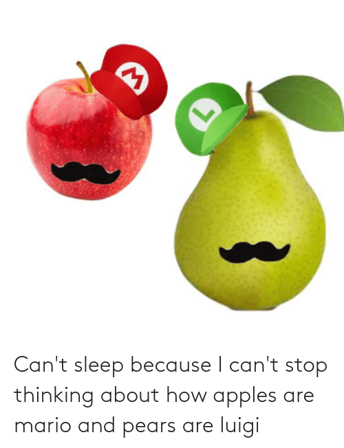 Pears: Can't sleep because I can't stop thinking about how apples are mario and pears are luigi