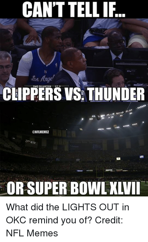 Nba, Super, and Thunder: CAN'T TELL IF  CLIPPERS VS THUNDER  NFLMEMEZ  OR SUPER BOWL XLVII What did the LIGHTS OUT in OKC remind you of? Credit: NFL Memes