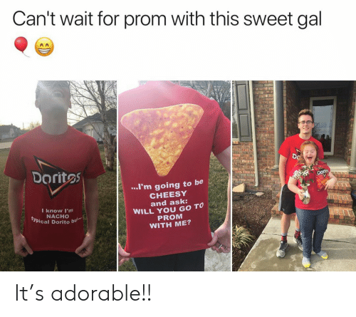prom: Can't wait for prom with this sweet gal  DO  Doritos  ..I'm going to be  CHEESY  and ask:  WILL YOU GO TO  PROM  WITH ME?  I know I'm  NACHO  typical Dorito  bu It's adorable!!