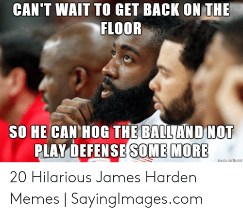 James Harden, Memes, and Some More: CAN'T WAIT TO GET BACK ON THE  FLOOR  SO HE CAN HOG THE BALLAND NOT  PLAY DEFENSE SOME MORE 20 Hilarious James Harden Memes | SayingImages.com