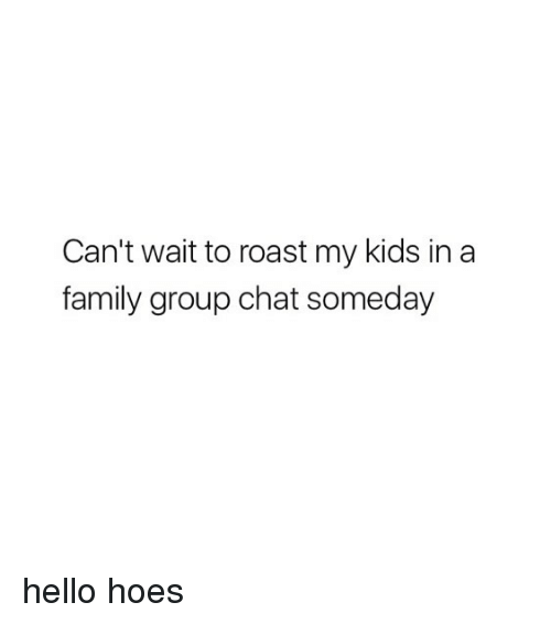 Roastes: Can't wait to roast my kids in a  family group chat someday hello hoes