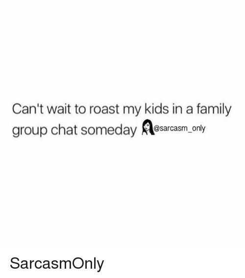 Roastes: Can't wait to roast my kids in a family  group chat someday sarasm. only  @sarcasm only SarcasmOnly