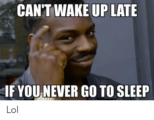 Up Late: CAN'T WAKE UP LATE  IF YOU NEVER GO TO SLEEP Lol