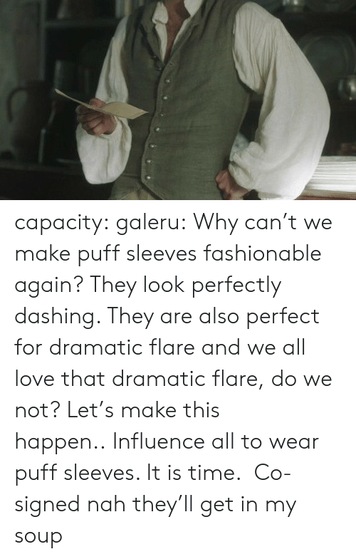 Love, Tumblr, and Blog: capacity: galeru:  Why can't we make puff sleeves fashionable again? They look perfectly dashing. They are also perfect for dramatic flare and we all love that dramatic flare, do we not? Let's make this happen.. Influence all to wear puff sleeves. It is time.   Co-signed   nah they'll get in my soup