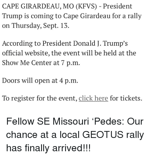 Girardeau: CAPE GIRARDEAU, MO (KFVS) - President  Trump is coming to Cape Girardeau for a rally  on Thursday, Sept. 13.  According to President Donald J. Trump's  official website, the event will be held at the  Show Me Center at 7 p.m.  Doors will open at 4 p.m  To register for the event, click here for tickets. Fellow SE Missouri 'Pedes: Our chance at a local GEOTUS rally has finally arrived!!!
