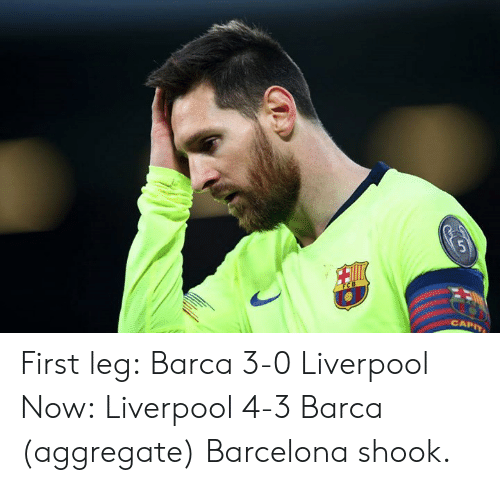 Barcelona: CAPIT First leg: Barca 3-0 Liverpool  Now: Liverpool 4-3 Barca (aggregate)  Barcelona shook.