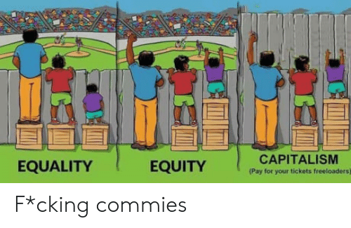 Capitalism, Equity, and For: CAPITALISM  EQUALITY  EQUITY  (Pay for your tickets freeloaders F*cking commies