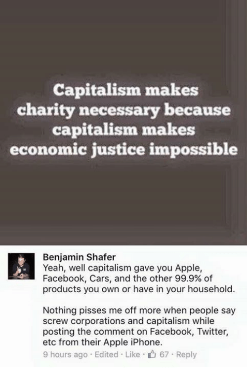 Benjamins: Capitalism makes  charity necessary because  capitalism makes  economic justice impossible  Benjamin Shafer  Yeah, well capitalism gave you Apple,  Facebook, Cars, and the other 99.9% of  products you own or have in your household.  Nothing pisses me off more when people say  screw corporations and capitalism while  posting the comment on Facebook, Twitter,  etc from their Apple iPhone.  9 hours ago Edited Like 67 Reply