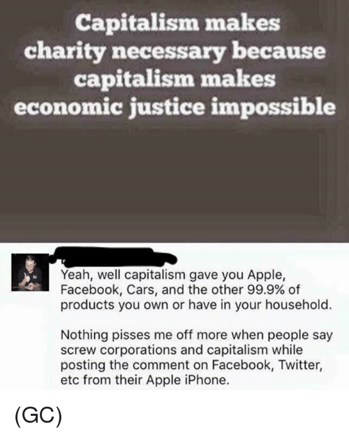 apple iphone: Capitalism makes  charity necessary because  capitalism makes  economic justice impossible  Yeah, well capitalism gave you Apple,  Facebook, Cars, and the other 99.9% of  products you own or have in your household.  Nothing pisses me off more when people say  screw corporations and capitalism while  posting the comment on Facebook, Twitter,  etc from their Apple iPhone. (GC)