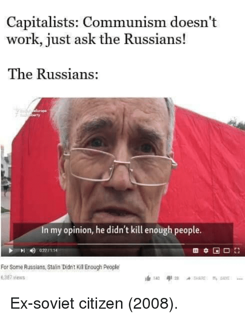 russians: Capitalists: Communism doesn't  work, just ask the Russians!  The Russians:  In my opinion, he didn't kill enough people.  0221 1114  For Some Russians, Stain Didnt Kill Enough People  6,387 views Ex-soviet citizen (2008).