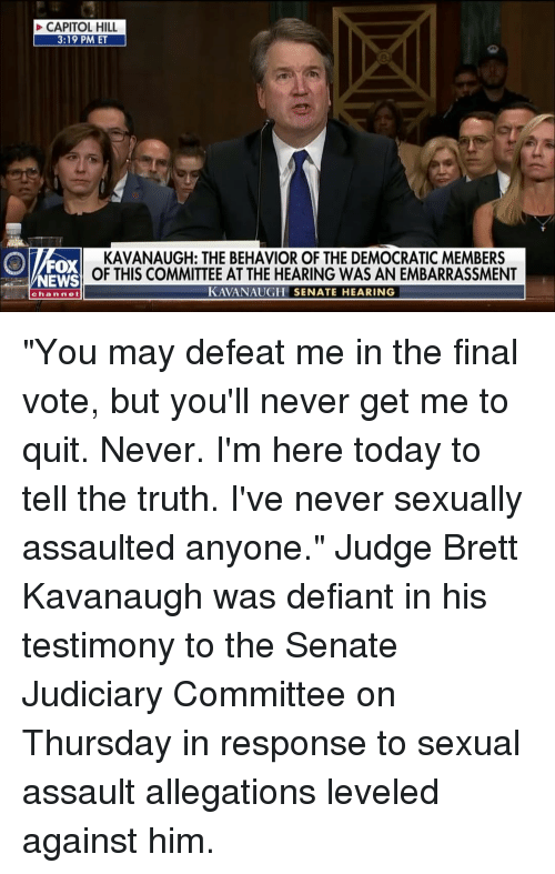 """capitol: CAPITOL HILL  3:19 PM ET  FOX  NEWS  KAVANAUGH: THE BEHAVIOR OF THE DEMOCRATIC MEMBERS  OF THIS COMMITTEE AT THE HEARING WAS AN EMBARRASSMENT  KAVANAUGH SENATE HEARING  channe """"You may defeat me in the final vote, but you'll never get me to quit. Never. I'm here today to tell the truth. I've never sexually assaulted anyone."""" Judge Brett Kavanaugh was defiant in his testimony to the Senate Judiciary Committee on Thursday in response to sexual assault allegations leveled against him."""