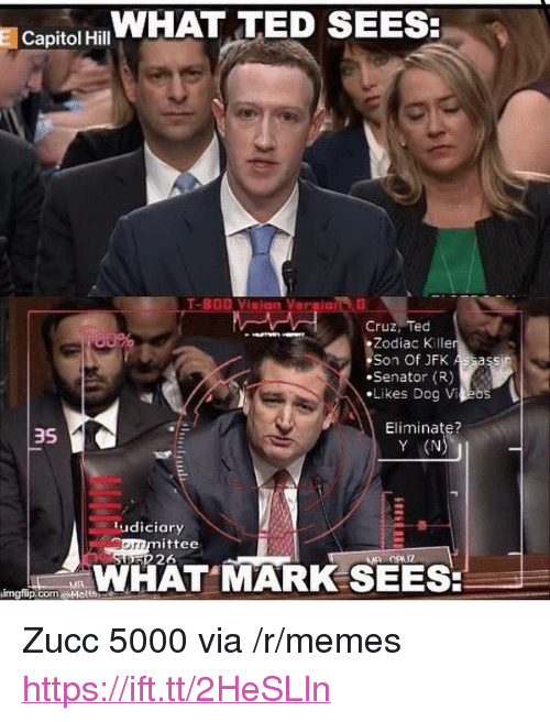 "Memes, Ted, and Zodiac: Capitol HWHAT TED SEES  Cruz, Ted  Zodiac K lle  Son Of JFK  Senator (R)  ·Likes Dog VAEos  Eliminate?  Y (N  3S  ludiciary  mittee  226  orr  WHAT MARK SEES  imgflip.com.a+lelt凸 <p>Zucc 5000 via /r/memes <a href=""https://ift.tt/2HeSLln"">https://ift.tt/2HeSLln</a></p>"