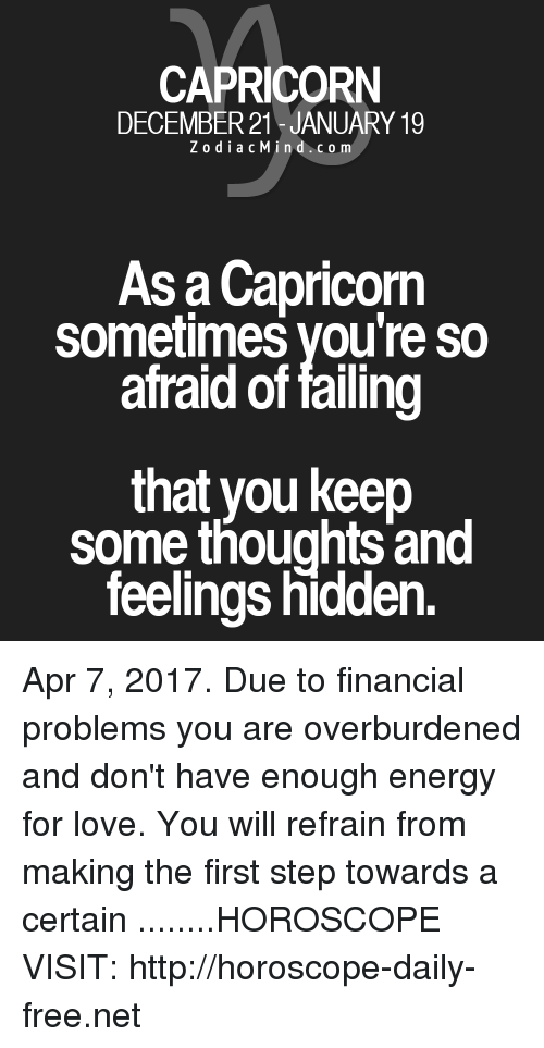 Refrained: CAPRICORN  DECEMBER 21 JANUARY 19  Z o d i a c Min d c o m  As a Capricorn  sometimes you're so  afraid of failing  that you keep  some thoughts and  feelings hidden. Apr 7, 2017. Due to financial problems you are overburdened and don't have enough energy for love. You will refrain from making the first step towards a certain  ........HOROSCOPE VISIT: http://horoscope-daily-free.net