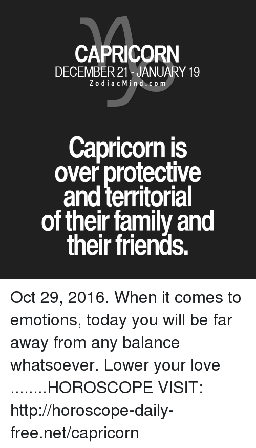 Family, Friends, and Love: CAPRICORN  DECEMBER 21 JANUARY 19  Z o d i a c M i n d c o m  Capricorn is  over protective  and territorial  of their family and  their friends. Oct 29, 2016. When it comes to emotions, today you will be far away from any balance whatsoever. Lower your love ........HOROSCOPE VISIT: http://horoscope-daily-free.net/capricorn