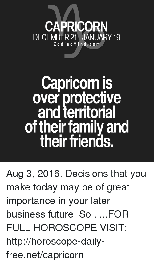 Family, Friends, and Future: CAPRICORN  DECEMBER 21 JANUARY 19  Z o d i a c Min d c o m  Capricorn is  over protective  and territorial  of their family and  their friends. Aug 3, 2016. Decisions that you make today may be of great importance in your later business future. So . ...FOR FULL HOROSCOPE VISIT: http://horoscope-daily-free.net/capricorn