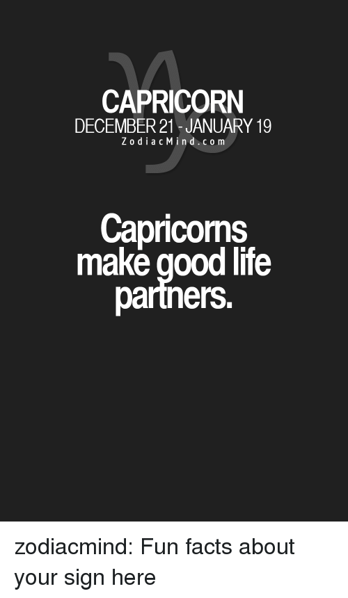 Zodiacmind Com: CAPRICORN  DECEMBER 21-JANUARY 19  ZodiacMind.com  Capricoms  make good life  partners. zodiacmind:  Fun facts about your sign here