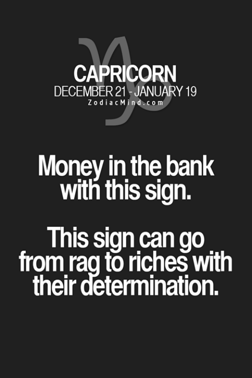 Money, Bank, and Capricorn: CAPRICORN  DECEMBER 21 JANUARY 19  ZodiacMind.com  Money in the bank  with this sign.  This sign can go  from rag to riches with  their determination.