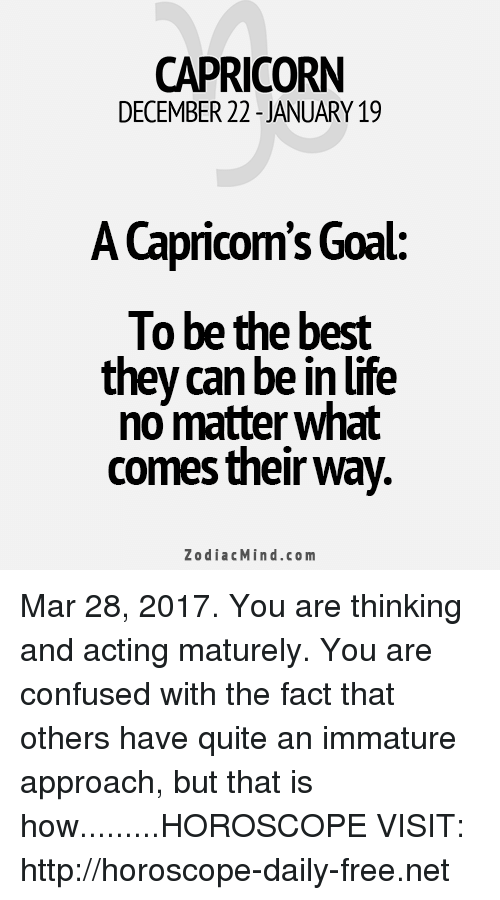 Maturely: CAPRICORN  DECEMBER 22 JANUARY 19  A Capricom's Goal  To be the best  they can be in life  no matter what  comes their way.  Zodiac Mind.co m Mar 28, 2017. You are thinking and acting maturely. You are confused with the fact that others have quite an immature approach, but that is how.........HOROSCOPE VISIT: http://horoscope-daily-free.net