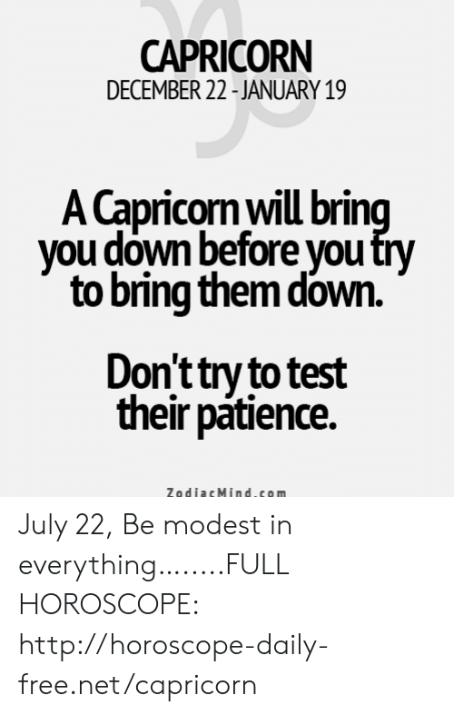 Capricorn, Free, and Horoscope: CAPRICORN  DECEMBER 22-JANUARY 19  A Capricorn will bring  you down before you try  to bring them down.  Don't try to test  their patience  ZodiacMind.com July 22, Be modest in everything….....FULL HOROSCOPE: http://horoscope-daily-free.net/capricorn