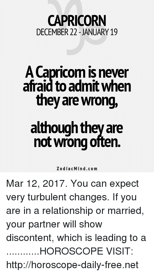 Turbulent: CAPRICORN  DECEMBER 22 JANUARY 19  ACapricom is never  afraid to admit when  they are wrong,  although they are  notwrong often.  Zodiac Mind.co m Mar 12, 2017. You can expect very turbulent changes. If you are in a relationship or married, your partner will show discontent, which is leading to a ............HOROSCOPE VISIT: http://horoscope-daily-free.net