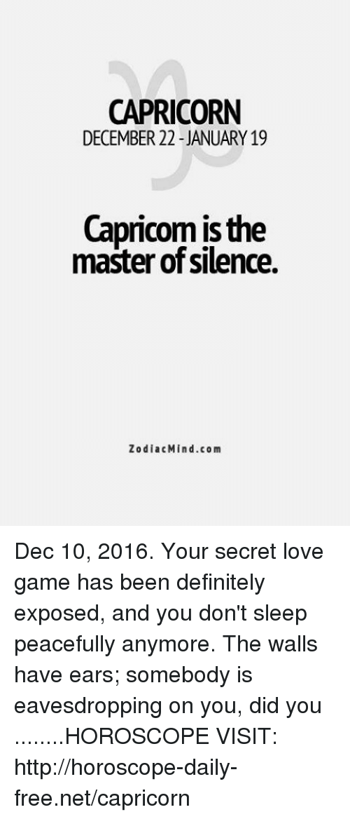 love game: CAPRICORN  DECEMBER 22-JANUARY 19  Capricom is the  master of silence.  Zodiac Mind.com Dec 10, 2016. Your secret love game has been definitely exposed, and you don't sleep peacefully anymore. The walls have ears; somebody is eavesdropping on you, did you  ........HOROSCOPE VISIT: http://horoscope-daily-free.net/capricorn