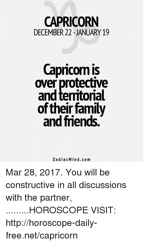 Family, Friends, and Capricorn: CAPRICORN  DECEMBER 22 JANUARY 19  Capricorn is  over protective  and territorial  of their family  and friends.  Zodiac Mind.co m Mar 28, 2017. You will be constructive in all discussions with the partner,  .........HOROSCOPE VISIT: http://horoscope-daily-free.net/capricorn