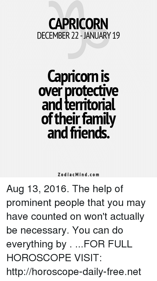 Family, Friends, and Capricorn: CAPRICORN  DECEMBER 22 JANUARY 19  Capricorn is  over protective  and territorial  of their family  and friends.  Zodiac Mind.co m Aug 13, 2016. The help of prominent people that you may have counted on won't actually be necessary. You can do everything by   . ...FOR FULL HOROSCOPE VISIT: http://horoscope-daily-free.net