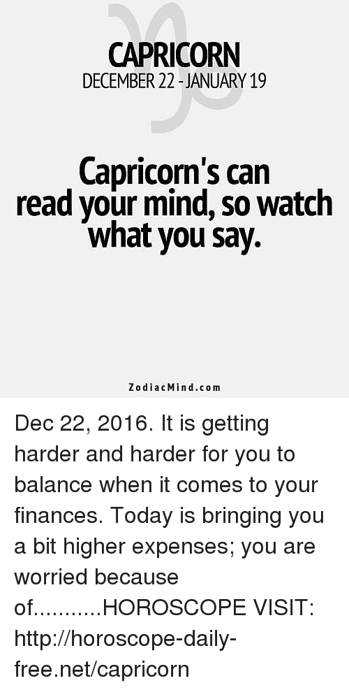 harder-and-harder: CAPRICORN  DECEMBER 22-JANUARY 19  Capricorn's can  read your mind, so watch  what you say.  ZodiacMin d.com Dec 22, 2016. It is getting harder and harder for you to balance when it comes to your finances. Today is bringing you a bit higher expenses; you are worried because of...........HOROSCOPE VISIT: http://horoscope-daily-free.net/capricorn