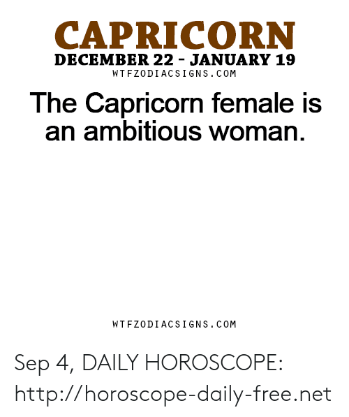 Capricorn, Free, and Horoscope: CAPRICORN  DECEMBER 22 - JANUARY 19  WT FZODIACS IGNS.COM  The Capricorn female is  an ambitious woman  WTFZODIACSIGNS.COM Sep 4, DAILY HOROSCOPE: http://horoscope-daily-free.net
