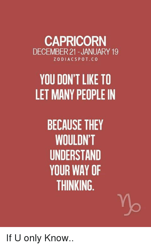 Understanded: CAPRICORN  DECEMBER21 JANUARY 19  ZODIACSPOT.CO  YOU DON'T LIKE TO  LET MANY PEOPLE IN  BECAUSE THEY  WOULDN'T  UNDERSTAND  YOUR WAY OF  THINKING If U only Know..