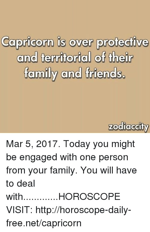 Family, Friends, and Capricorn: Capricorn is over protective  and territorial of their  family and friends.  zodiaccity Mar 5, 2017. Today you might be engaged with one person from your family. You will have to deal with.............HOROSCOPE VISIT: http://horoscope-daily-free.net/capricorn