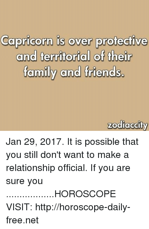 Family, Friends, and Capricorn: Capricorn is over protective  and territorial of their  family and friends.  zodiac city Jan 29, 2017. It is possible that you still don't want to make a relationship official. If you are sure you ..................HOROSCOPE VISIT: http://horoscope-daily-free.net