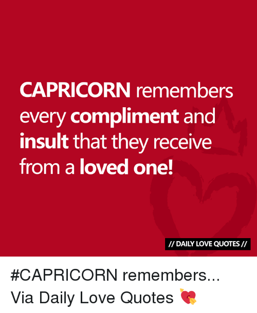Love, Capricorn, and Quotes: CAPRICORN remembers  every compliment and  insult that they receive  from a loved one!  // DAILY LOVE QUOTES// #CAPRICORN remembers...  Via Daily Love Quotes 💘