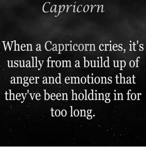 A Capricorn: Capricorn  When a Capricorn cries, it's  usually from a build up of  anger and emotions that  they've been holding in for  too long.