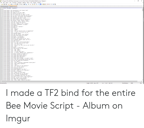 """Bee Movie, Black and Yellow, and College: CAProgram Files (x86) Steamlsteamappslcommonl Team Fortress 21tficfglBinds BeeMovie.cfg - Notepad+  File Edit Search View Encoding Language Settings Macro Run Plugins Window?  BeeMovie.cfg X  ind """"KP HOME"""" """"beesSeto""""  3 alias bees0 """"say According to all known laws""""  4 alias bees1 """"say of aviation,""""  5 alias bees2 """"say there is no way a bee""""  6 alias bees3 """"say should be able to fly-""""  7 alias bees4 """"say Its wings are too small to get""""  8 alias bees5 """"say its fat little body off the ground.""""  9 alias bees6 """"say The bee, of course, flies anyway  10 alias bees7 """"say because bees don't care""""  11 alias bees8 """"say what humans think is impossible.""""  12 alias bees9 """"say Yellow, black. Yellow black.""""  13 alias bees10 """"say Yellow, black. Yellow, black.""""  14 alias bees11 """"say Ooh, black and yellow!""""  15 alias bees12 """"say Let's shake it up a little.""""  16 alias bees13 """"say Barry! Breakfast is ready!""""  17 alias bees14 """"say Ooming!""""  18 alias bees15 """"say Hang on a second.""""  19 alias bees16 """"say Hello?""""  20 alias bees17 """"sayBarry?""""  21 alias bees18 """"say- Adam?""""  22 alias beesi9 """"say-Oan you believe this is happening?""""  23 alias bees20 """"say-I can't. I'11 pick you up.""""  24 alias bees21 """"say Looking sharp.""""  25 alias bees22""""say Use the stairs Your father""""  26 alias bees23 """"say paid good money for those.""""  27 alias bees24 """"say Sorry- I'm excited.""""  28 alias bees25 """"say Here's the graduate.""""  29 alias bees26 """"say We're very proud of you, son  30 alias bees27 """"say A perfect report card, a11 B's.""""  31 alias bees28 """"say Very proud. """"  32 alias bees29 """"say Ma! I got a thing going here.""""  33 alias bees30 """"sayYou got lint on your fuzz.""""  34 alias bees31 """"sayO! That's me!""""  35 alias bees32 """"sayWave to us! We'1l be in row 118, 000.""""  36 alias bees33 """"sayBye!""""  37 alias bees34 """"say Barry, I told you,  38 alias bees35 """"say stop flying in the house!""""  39 alias bees36""""sayHey, Adam.""""  40 alias bees37 """"sayHey, Barry""""  41 alias bees38 """"sayIs that fuzz gel?""""  4"""