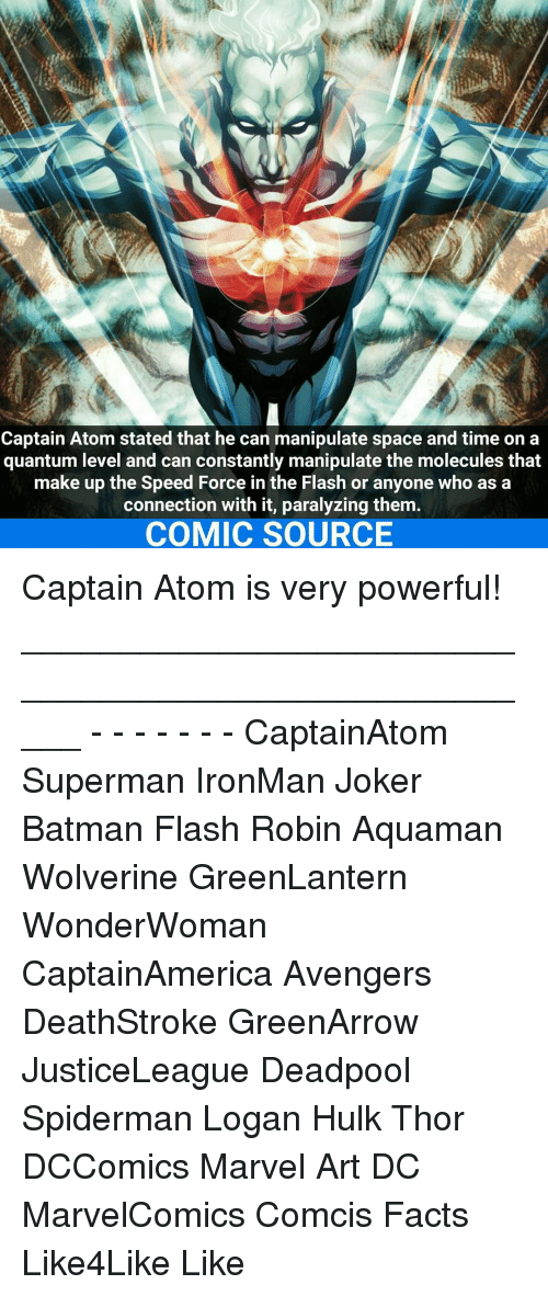 Paralyzation: Captain Atom stated that he can manipulate space and time on a  quantum level and can constantly manipulate the molecules that  make up the Speed Force in the Flash or anyone who as a  connection with it, paralyzing them  COMIC SOURCE Captain Atom is very powerful! _____________________________________________________ - - - - - - - CaptainAtom Superman IronMan Joker Batman Flash Robin Aquaman Wolverine GreenLantern WonderWoman CaptainAmerica Avengers DeathStroke GreenArrow JusticeLeague Deadpool Spiderman Logan Hulk Thor DCComics Marvel Art DC MarvelComics Comcis Facts Like4Like Like