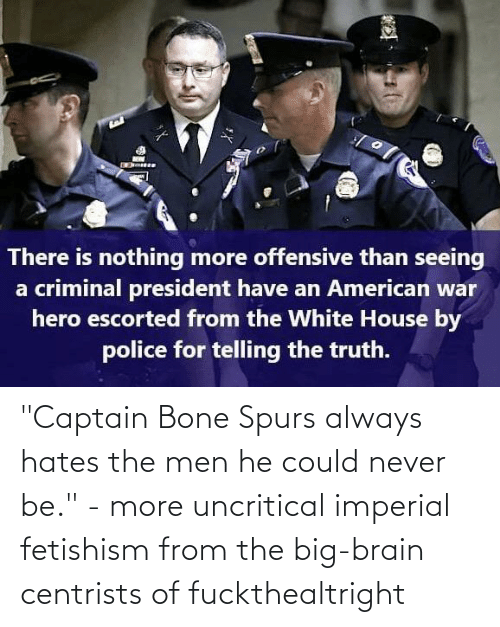 "Spurs: ""Captain Bone Spurs always hates the men he could never be."" - more uncritical imperial fetishism from the big-brain centrists of fuckthealtright"