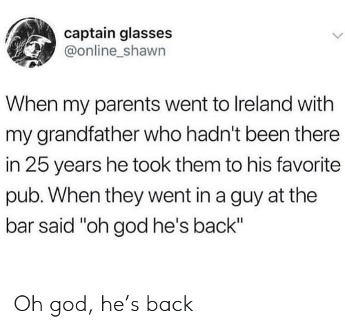 """Ireland: captain glasses  @online_shawn  When my parents went to Ireland with  my grandfather who hadn't been there  in 25 years he took them to his favorite  pub. When they went in a guy at the  bar said """"oh god he's back"""" Oh god, he's back"""