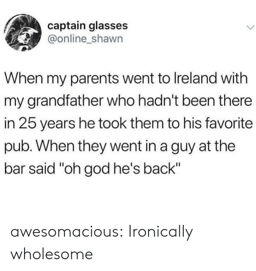 """Ireland: captain glasses  @online_shawn  When my parents went to Ireland with  my grandfather who hadn't been there  in 25 years he took them to his favorite  pub. When they went in a guy at the  bar said """"oh god he's back"""" awesomacious:  Ironically wholesome"""