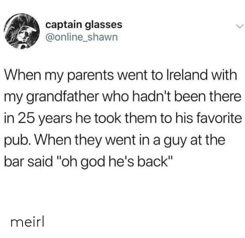 "Pub: captain glasses  @online_shawn  When my parents went to Ireland with  my grandfather who hadn't been there  in 25 years he took them to his favorite  pub. When they went in a guy at the  bar said ""oh god he's back"" meirl"