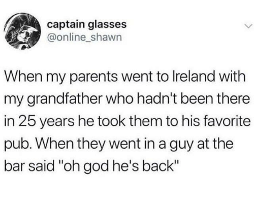 """Pub: captain glasses  @online shawn  When my parents went to lreland with  my grandfather who hadn't been there  in 25 years he took them to his favorite  pub. When they went in a guy at the  bar said """"oh god he's back"""""""