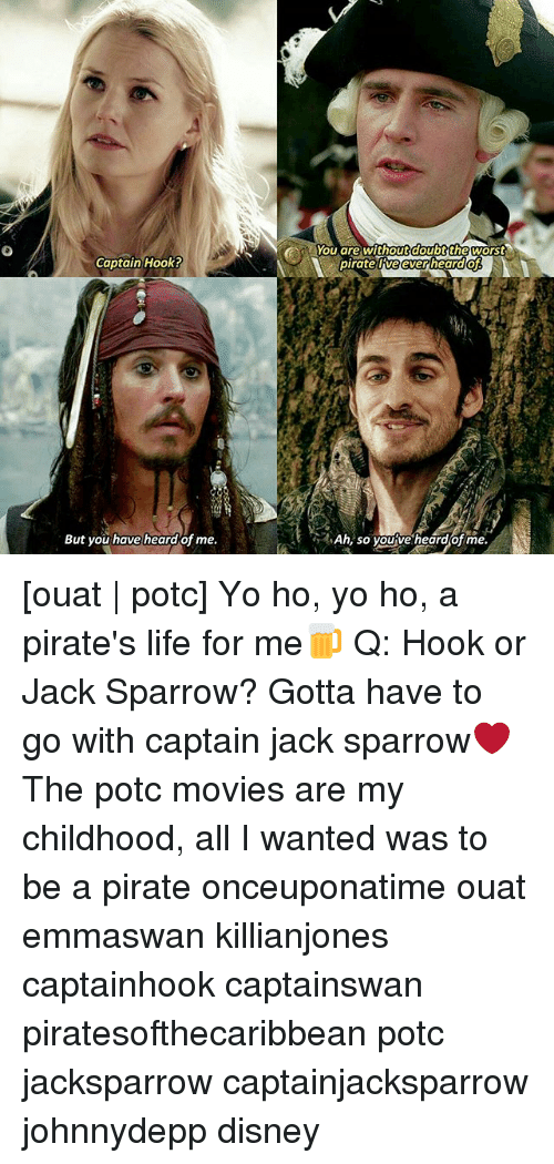 Disney, Life, and Memes: Captain Hook?  But you have heard of me.  You are without doubt the worst  pirate ORveeverheard  Ah, so you ve heard of me. [ouat | potc] Yo ho, yo ho, a pirate's life for me🍺 Q: Hook or Jack Sparrow? Gotta have to go with captain jack sparrow❤ The potc movies are my childhood, all I wanted was to be a pirate onceuponatime ouat emmaswan killianjones captainhook captainswan piratesofthecaribbean potc jacksparrow captainjacksparrow johnnydepp disney